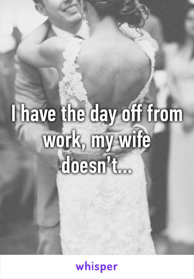 I have the day off from work, my wife doesn't...