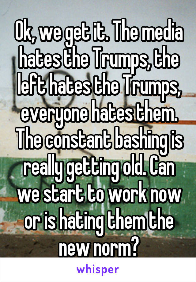 Ok, we get it. The media hates the Trumps, the left hates the Trumps, everyone hates them. The constant bashing is really getting old. Can we start to work now or is hating them the new norm?