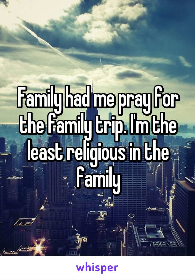 Family had me pray for the family trip. I'm the least religious in the family