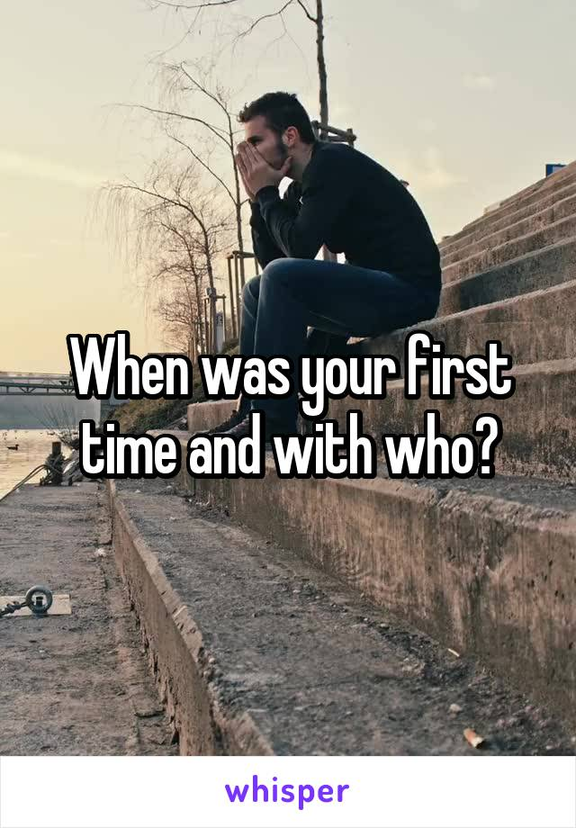 When was your first time and with who?