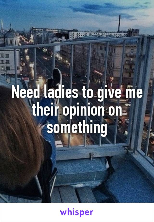 Need ladies to give me their opinion on something