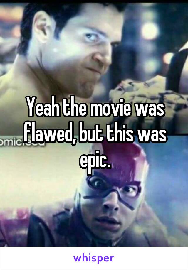 Yeah the movie was flawed, but this was epic.
