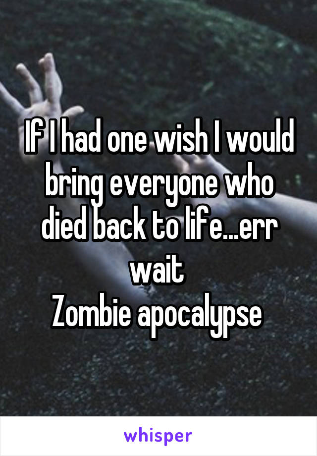 If I had one wish I would bring everyone who died back to life...err wait  Zombie apocalypse