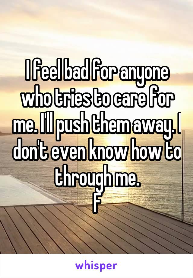 I feel bad for anyone who tries to care for me. I'll push them away. I don't even know how to through me. F