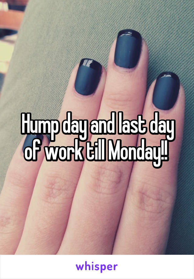 Hump day and last day of work till Monday!!