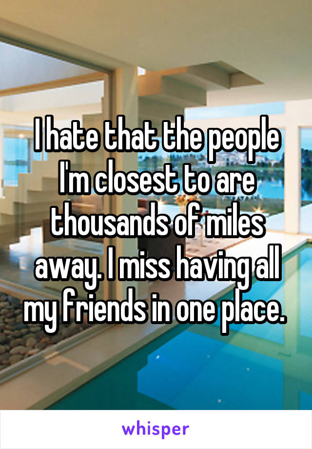 I hate that the people I'm closest to are thousands of miles away. I miss having all my friends in one place.