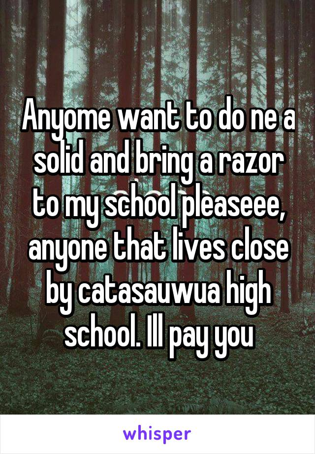 Anyome want to do ne a solid and bring a razor to my school pleaseee, anyone that lives close by catasauwua high school. Ill pay you
