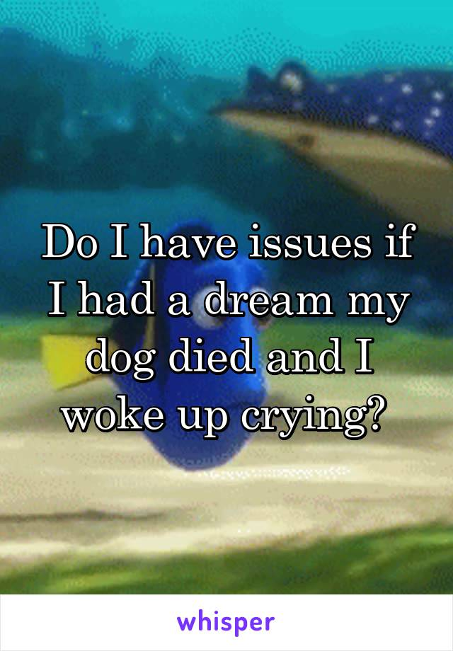 Do I have issues if I had a dream my dog died and I woke up crying?