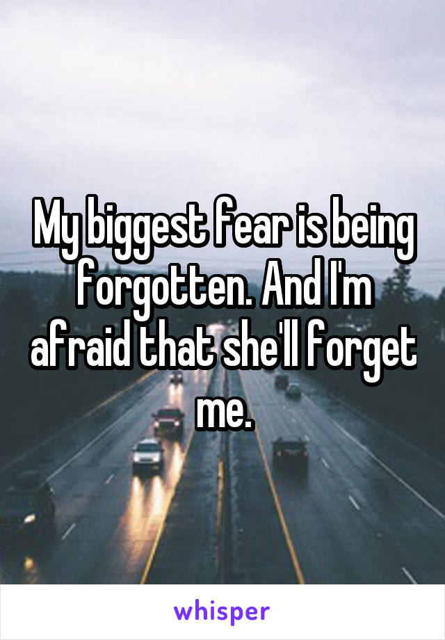 My biggest fear is being forgotten. And I'm afraid that she'll forget me.