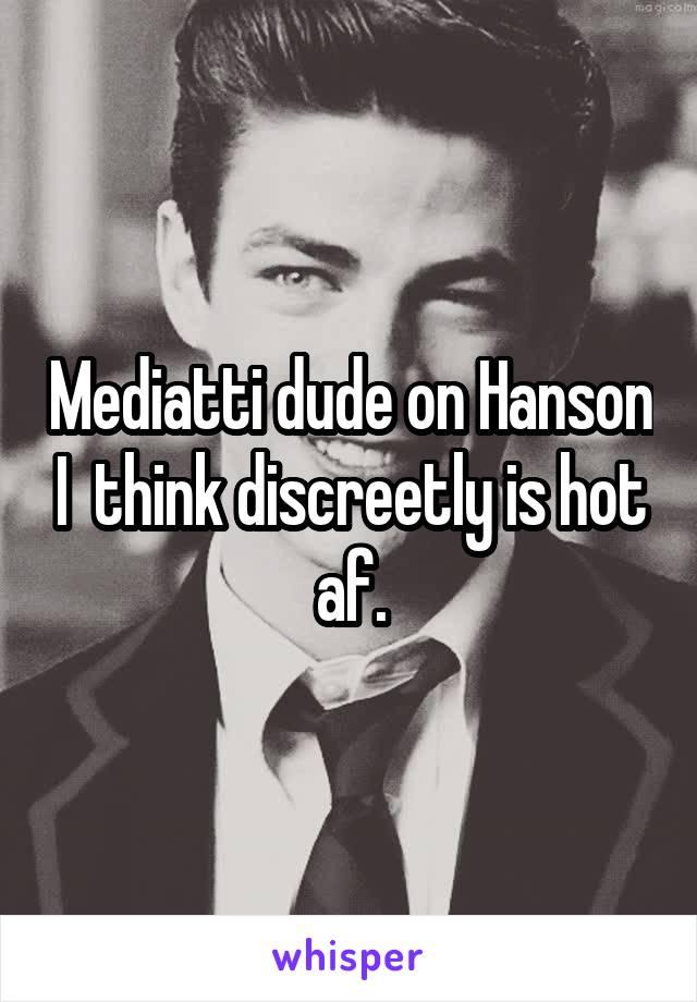 Mediatti dude on Hanson I  think discreetly is hot af.