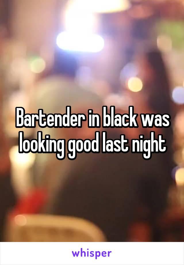 Bartender in black was looking good last night
