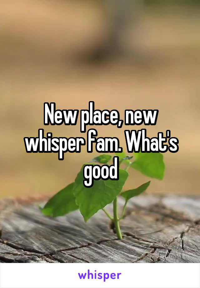 New place, new whisper fam. What's good