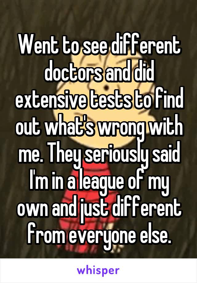 Went to see different doctors and did extensive tests to find out what's wrong with me. They seriously said I'm in a league of my own and just different from everyone else.