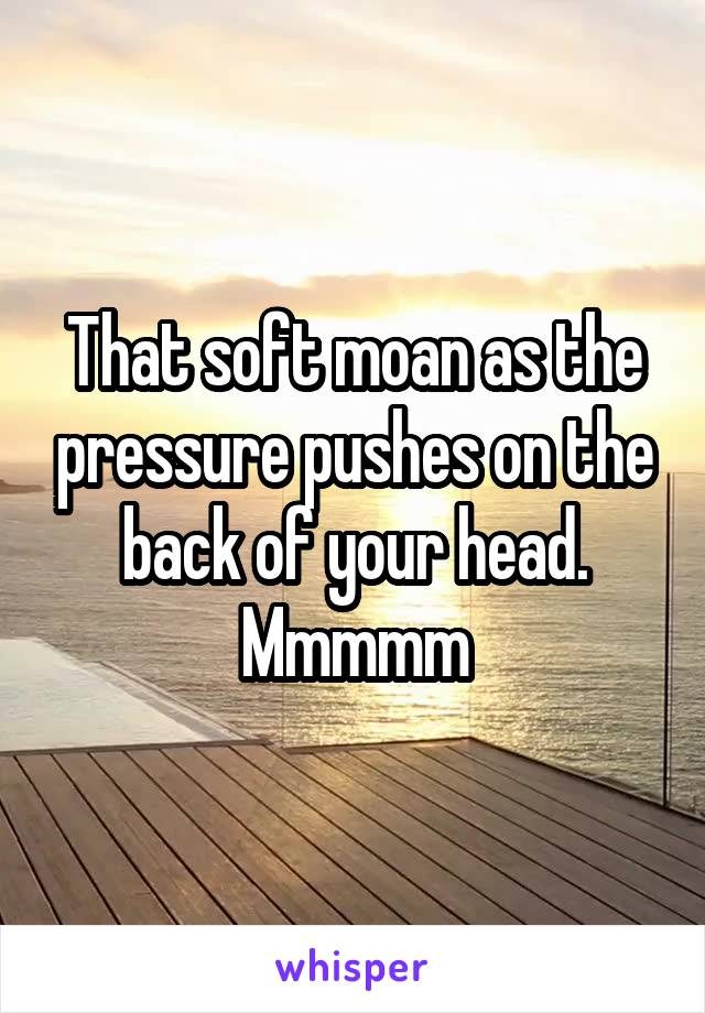 That soft moan as the pressure pushes on the back of your head. Mmmmm