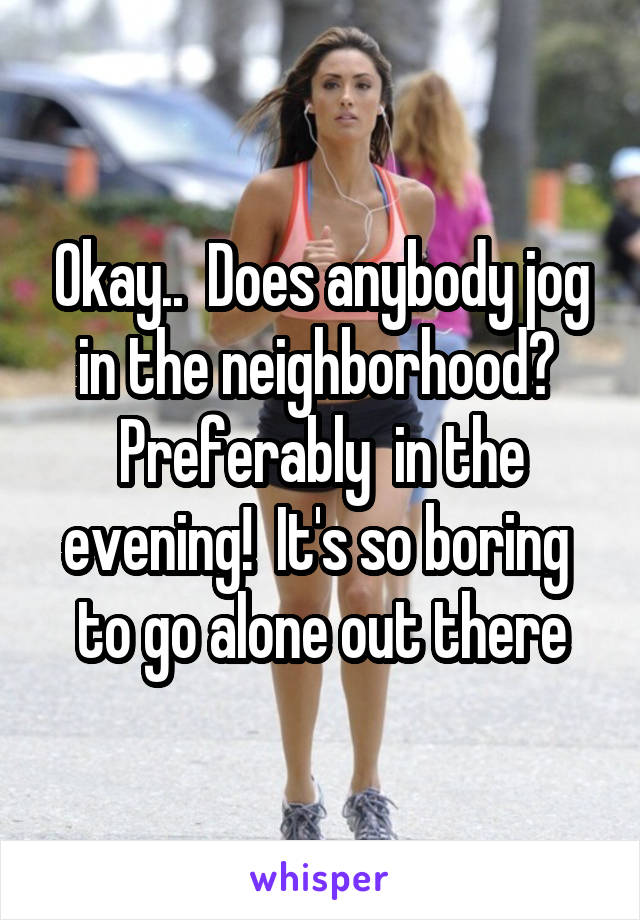 Okay..  Does anybody jog in the neighborhood?  Preferably  in the evening!  It's so boring  to go alone out there