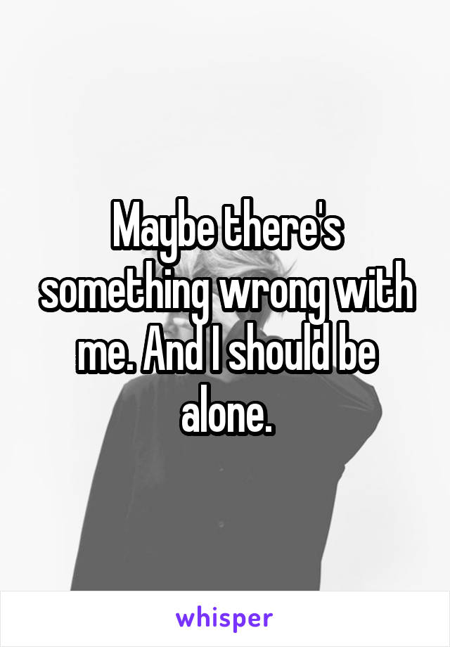 Maybe there's something wrong with me. And I should be alone.