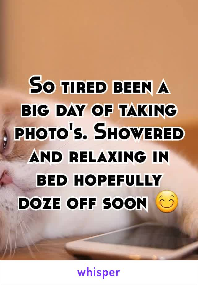 So tired been a big day of taking photo's. Showered and relaxing in bed hopefully doze off soon 😊