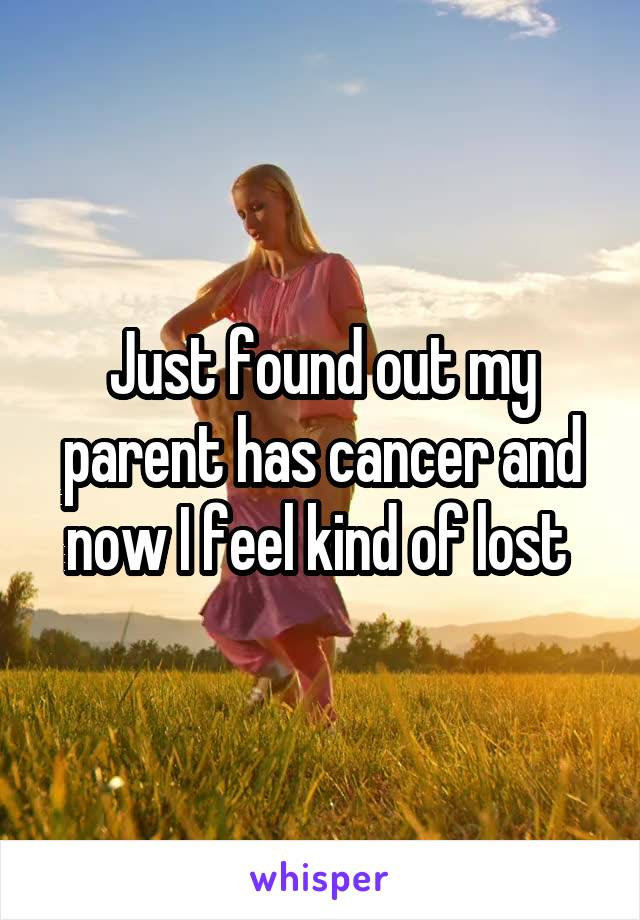 Just found out my parent has cancer and now I feel kind of lost