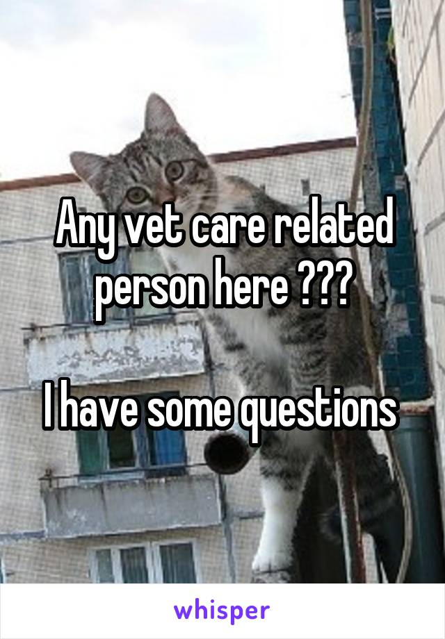 Any vet care related person here ???  I have some questions