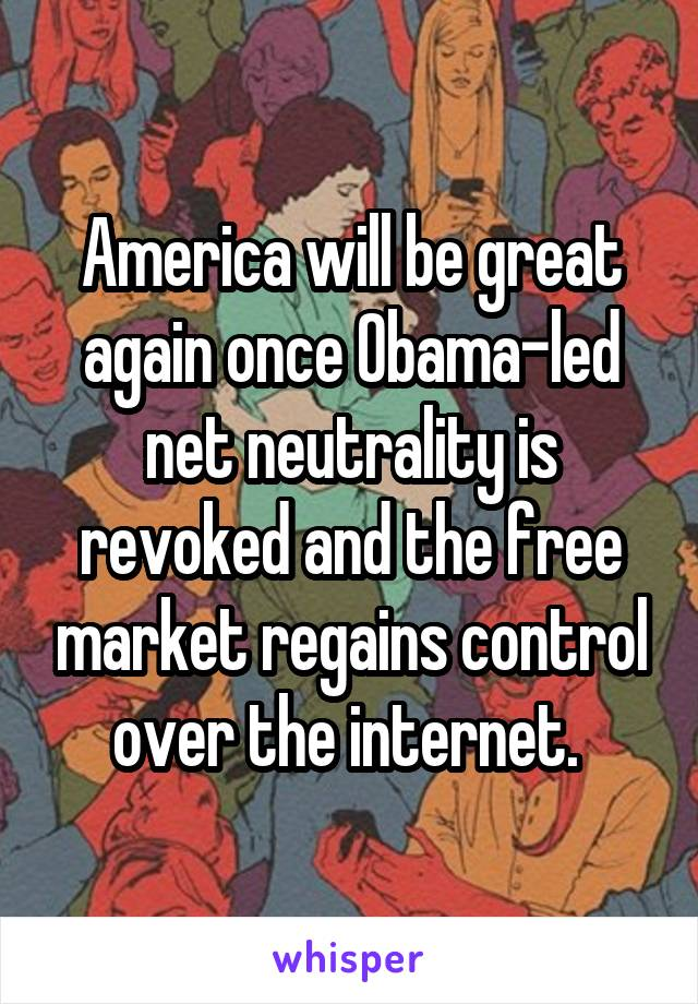 America will be great again once Obama-led net neutrality is revoked and the free market regains control over the internet.