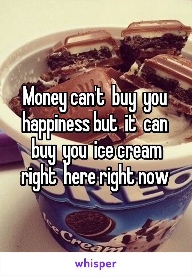 Money can't  buy  you  happiness but  it  can  buy  you  ice cream right  here right now