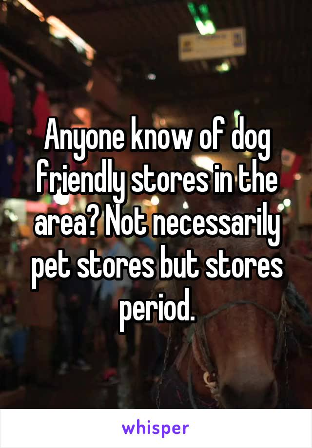 Anyone know of dog friendly stores in the area? Not necessarily pet stores but stores period.