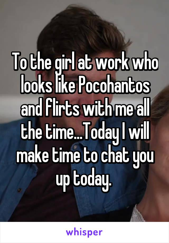 To the girl at work who looks like Pocohantos and flirts with me all the time...Today I will make time to chat you up today.
