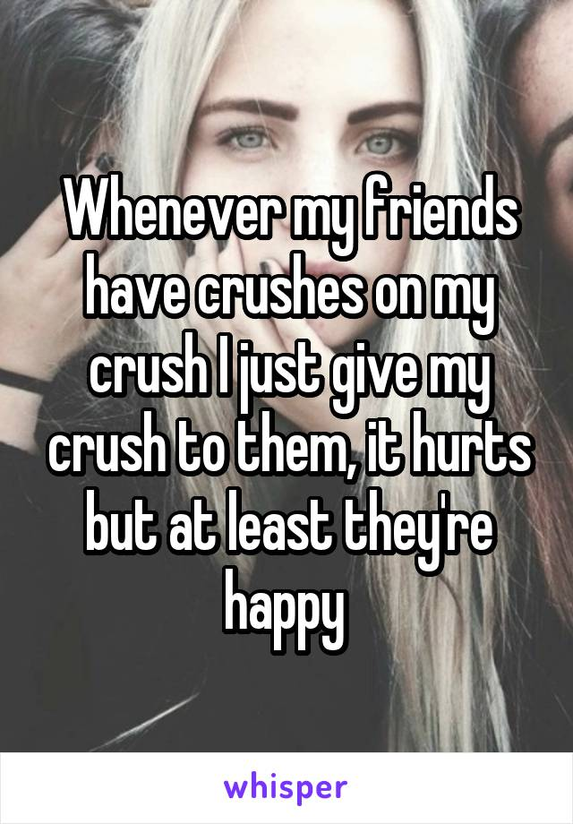 Whenever my friends have crushes on my crush I just give my crush to them, it hurts but at least they're happy