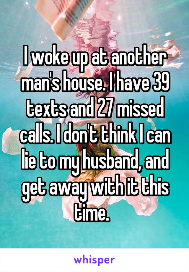 I woke up at another man's house. I have 39 texts and 27 missed calls. I don't think I can lie to my husband, and get away with it this time.