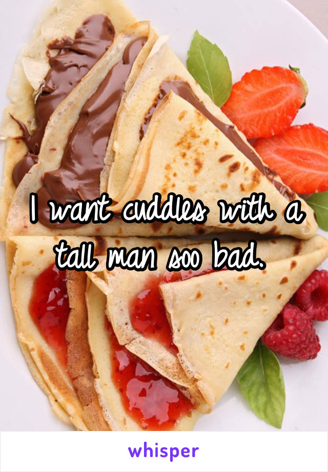 I want cuddles with a tall man soo bad.