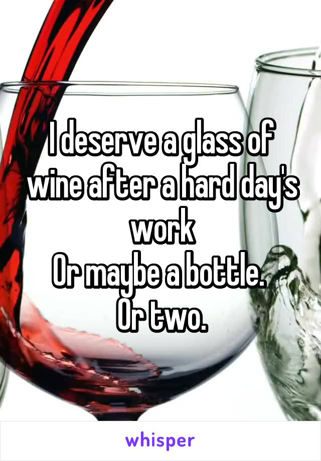 I deserve a glass of wine after a hard day's work Or maybe a bottle.  Or two.