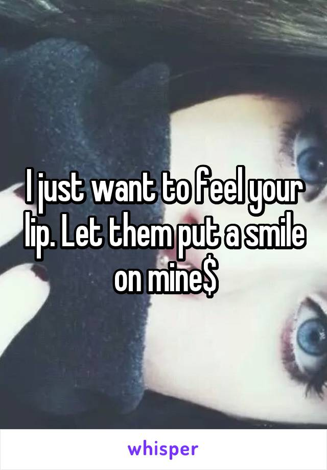 I just want to feel your lip. Let them put a smile on mine$