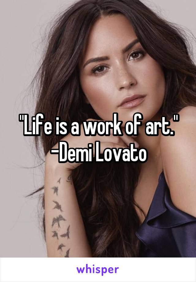 """""""Life is a work of art."""" -Demi Lovato"""