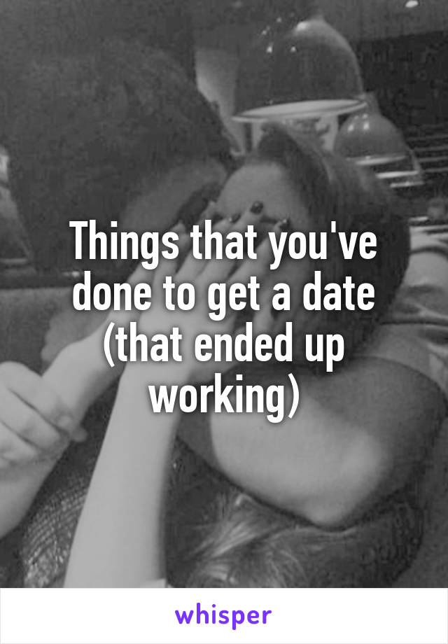 Things that you've done to get a date (that ended up working)