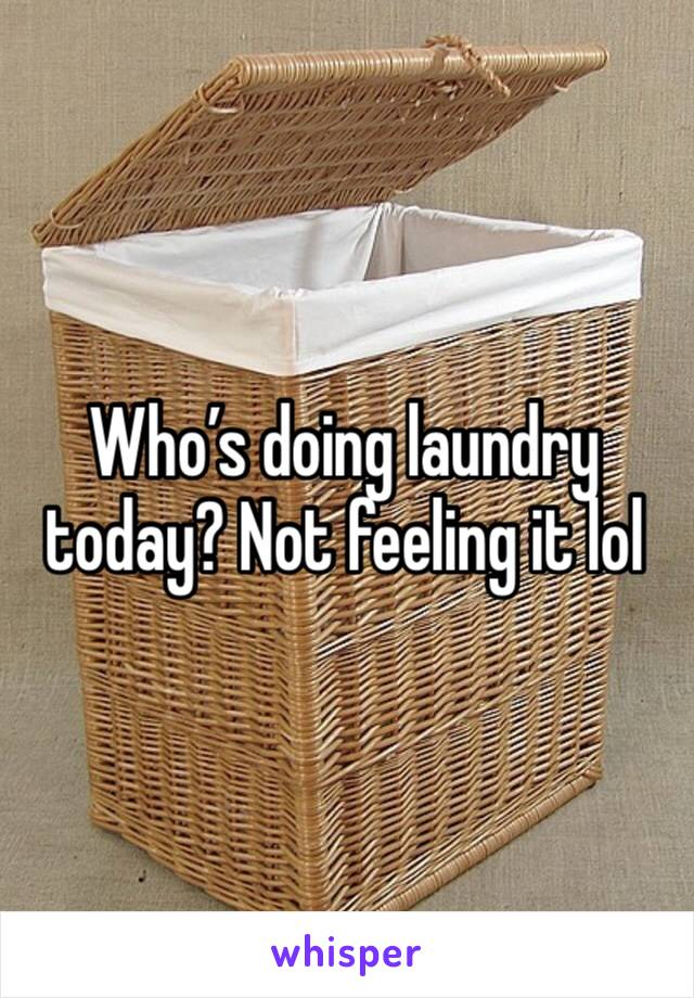 Who's doing laundry today? Not feeling it lol