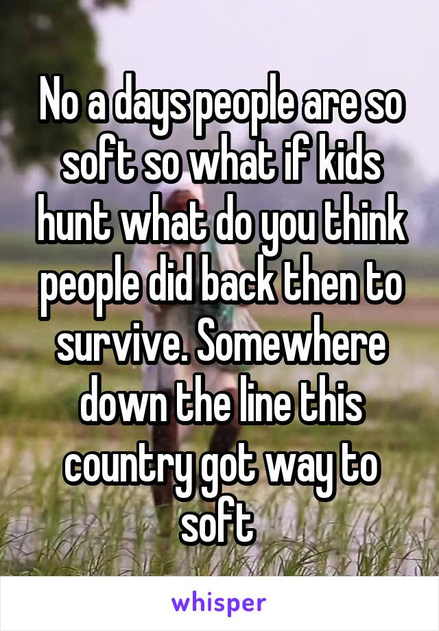 No a days people are so soft so what if kids hunt what do you think people did back then to survive. Somewhere down the line this country got way to soft