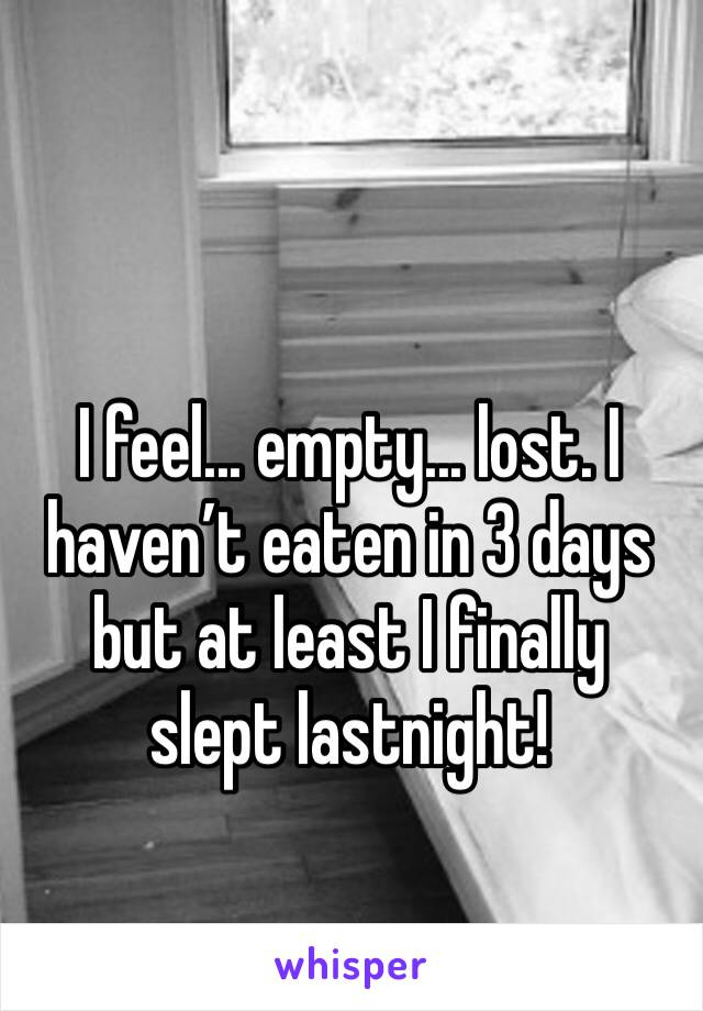 I feel... empty... lost. I haven't eaten in 3 days but at least I finally slept lastnight!