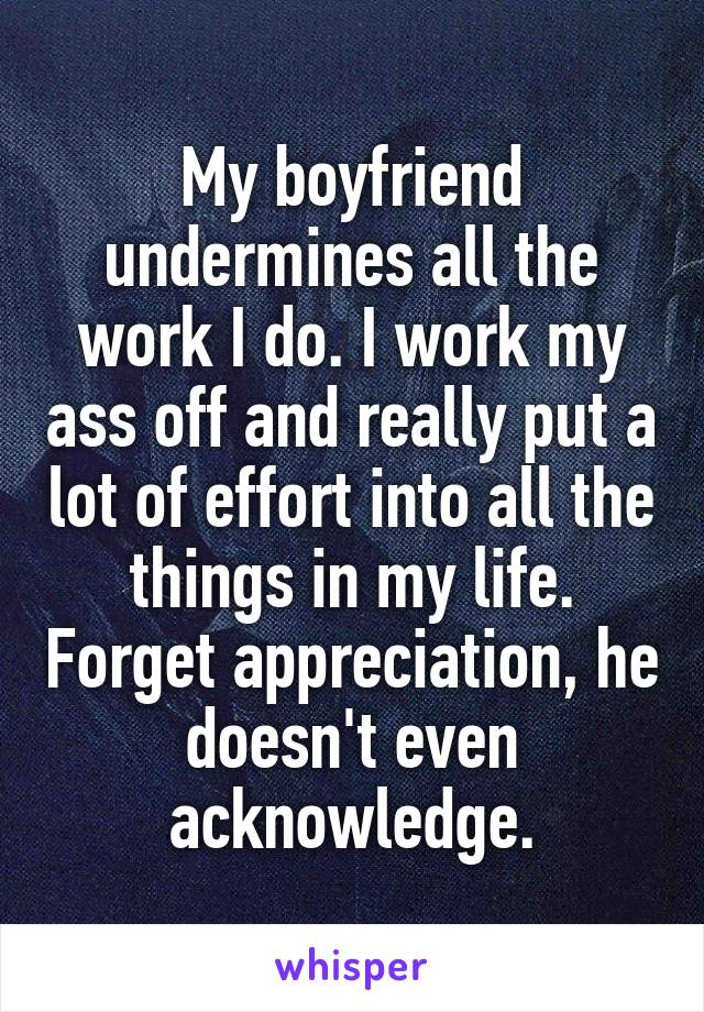My boyfriend undermines all the work I do. I work my ass off and really put a lot of effort into all the things in my life. Forget appreciation, he doesn't even acknowledge.