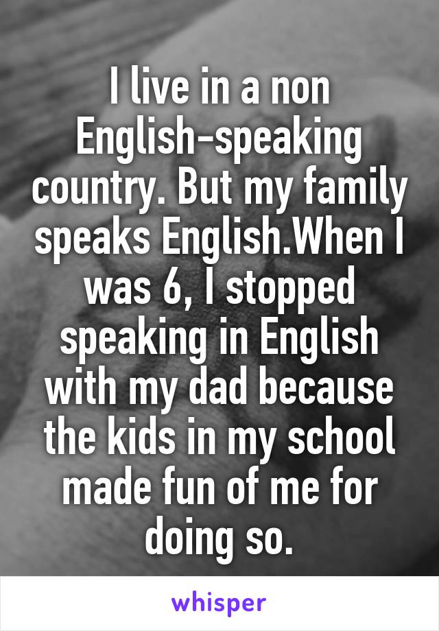 I live in a non English-speaking country. But my family speaks English.When I was 6, I stopped speaking in English with my dad because the kids in my school made fun of me for doing so.