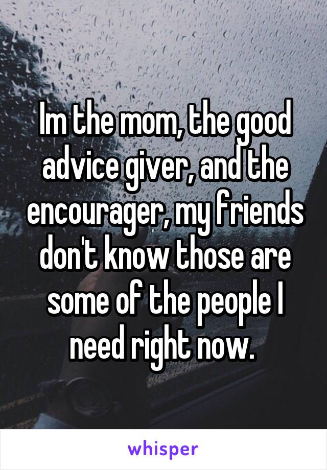 Im the mom, the good advice giver, and the encourager, my friends don't know those are some of the people I need right now.