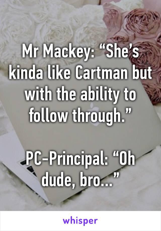 "Mr Mackey: ""She's kinda like Cartman but with the ability to follow through.""  PC-Principal: ""Oh dude, bro..."""