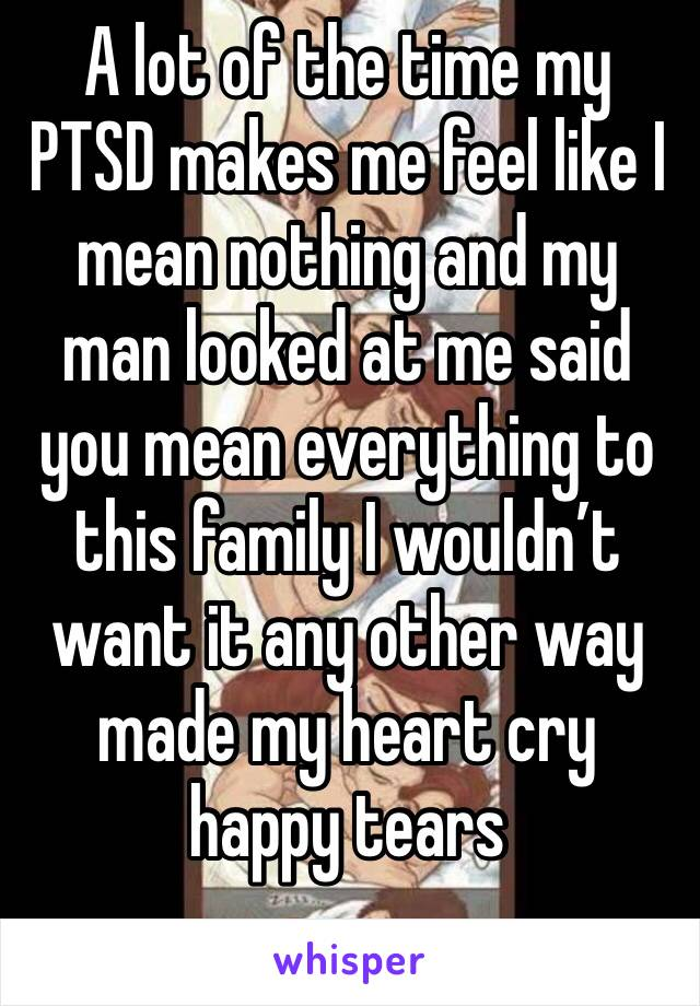 A lot of the time my PTSD makes me feel like I mean nothing and my man looked at me said you mean everything to this family I wouldn't want it any other way made my heart cry happy tears