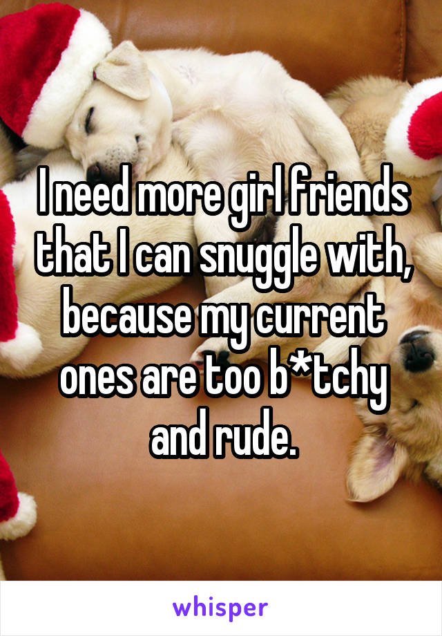 I need more girl friends that I can snuggle with, because my current ones are too b*tchy and rude.