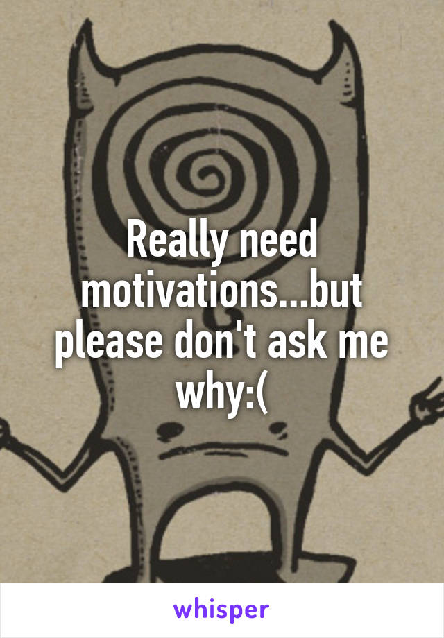 Really need motivations...but please don't ask me why:(
