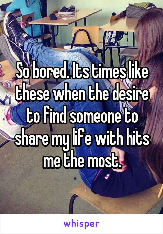 So bored. Its times like these when the desire to find someone to share my life with hits me the most.