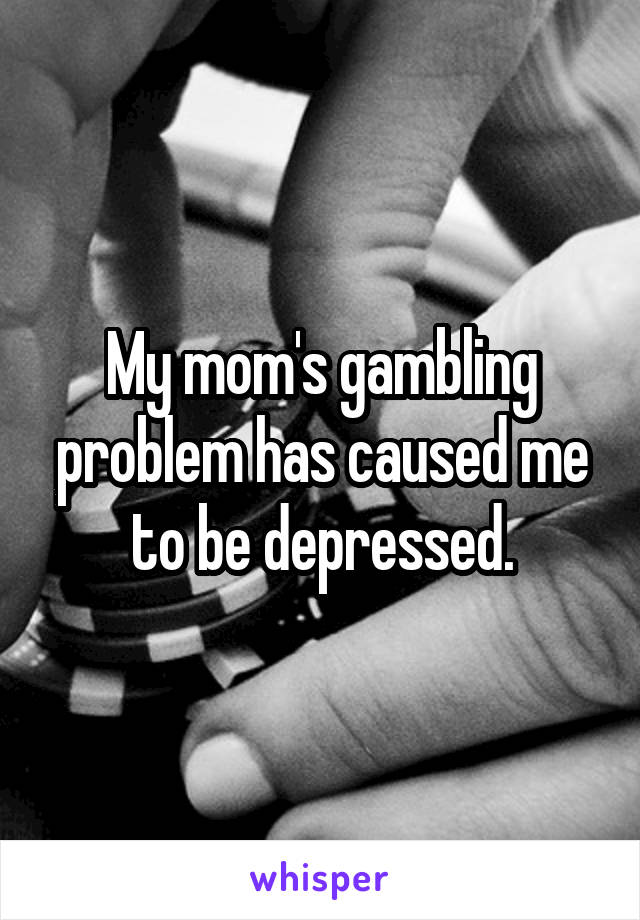 My mom's gambling problem has caused me to be depressed.