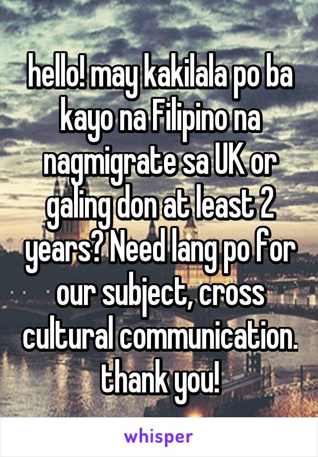 hello! may kakilala po ba kayo na Filipino na nagmigrate sa UK or galing don at least 2 years? Need lang po for our subject, cross cultural communication. thank you!