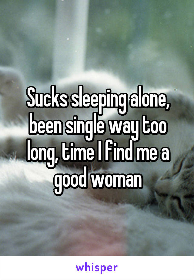 Sucks sleeping alone, been single way too long, time I find me a good woman
