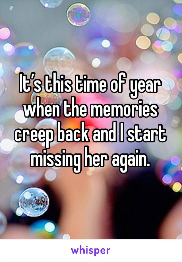 It's this time of year when the memories creep back and I start missing her again.