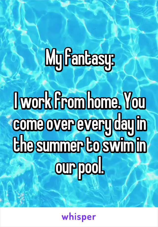 My fantasy:  I work from home. You come over every day in the summer to swim in our pool.